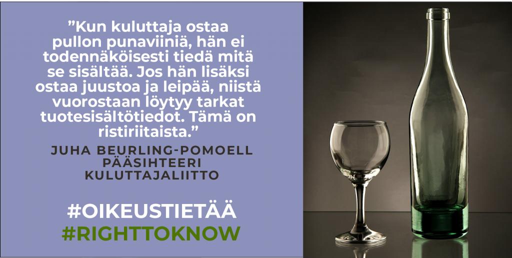 """Kuvassa viinipullo ja lasi sekä teksti: """"Kun kuluttaja ostaa pullon punaviiniä, hän ei todennäköisesti tiedä mitä se sisältää. Jos hän lisäksi ostaa juustoa ja leipää, niistä vuorostaan löytyy tarkat tuotesisältötiedot. Tämä on ristiriitaista."""" Juha Beurling-Pomoell, pääsihteeri, Kuluttajaliitto #oikeustietää #righttoknow"""