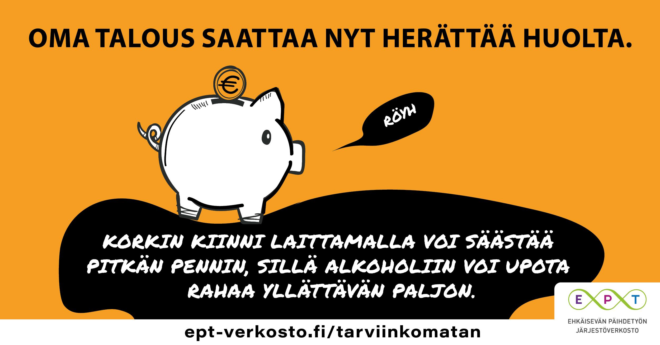 Kuvassa säästöpossu ja teksti: Oma talous saattaa nyt herättää huolta. Korkin kiinni laittamalla voi säästää pitkän pennin, sillä alkoholiin voi upota rahaa yllättävän paljon. ept-verkosto.fi/tarviinkomatan