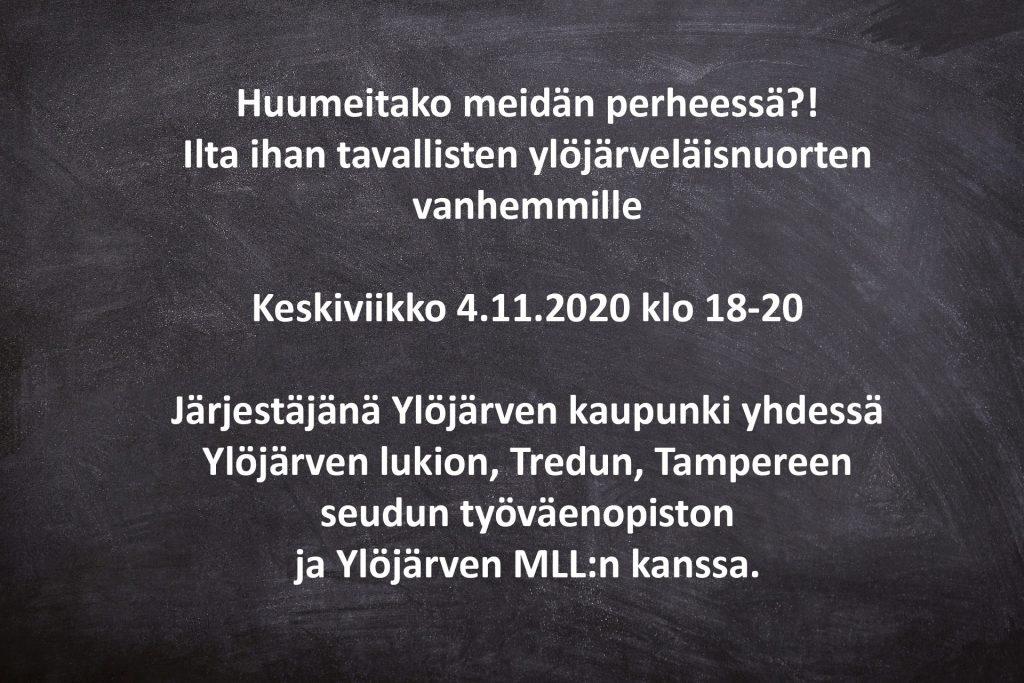 Huumeitako meidän perheessä?!  Ilta ihan tavallisten ylöjärveläisnuorten vanhemmille  Keskiviikko 4.11.2020 klo 18-20   Järjestäjänä Ylöjärven kaupunki yhdessä Ylöjärven lukion, Tredun, Tampereen seudun työväenopiston  ja Ylöjärven MLL:n kanssa.