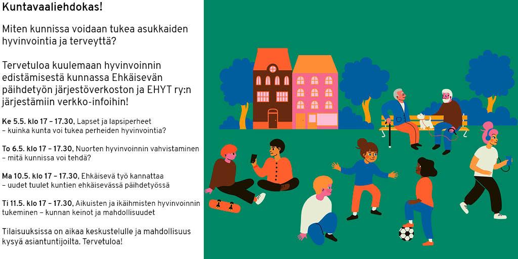Kuntavaaliehdokas! Miten kunnissa voidaan tukea asukkaiden hyvinvointia ja terveyttä? Tervetuloa kuulemaan hyvinvoinnin edistämisestä kunnassa Ehkäisevän päihdetyön järjestöverkoston ja EHYT ry:n järjestämiin verkko-infoihin! Ke 5.5. klo 17 – 17.30, Lapset ja lapsiperheet – kuinka kunta voi tukea perheiden hyvinvointia? To 6.5. klo 17 – 17.30, Nuorten hyvinvoinnin vahvistaminen – mitä kunnissa voi tehdä? Ma 10.5. klo 17 – 17.30, Ehkäisevä työ kannattaa – uudet tuulet kuntien ehkäisevässä päihdetyössä Ti 11.5. klo 17 – 17.30, Aikuisten ja ikäihmisten hyvinvoinnin tukeminen – kunnan keinot ja mahdollisuudet Tilaisuuksissa on aikaa keskustelulle ja mahdollisuus kysyä asiantuntijoilta. Tervetuloa!